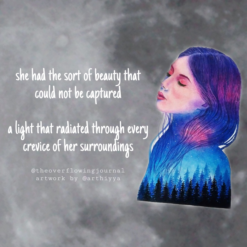 "Gray moon background with white text on the left ""she had the sort of beauty that could not be caputred. A light that radiated through every crevice of her surroundings"" . On the right half of the image is hand drawn artwork of a silhouette of a girl's gead with a galaxy and forest painted inside . Below the text is my Instagram handle (@theoverflowingjournal) and below that is credit to the artist (Artwork by @arthiyta)"